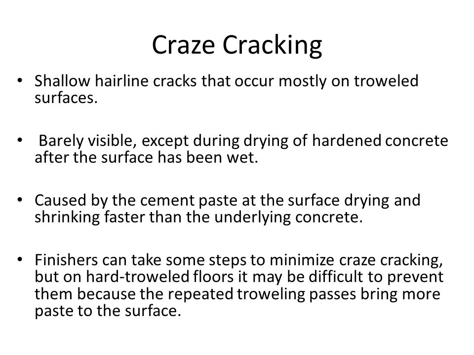 Craze Cracking Shallow hairline cracks that occur mostly on troweled surfaces.