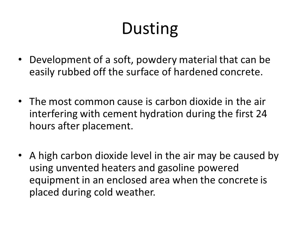 Dusting Development of a soft, powdery material that can be easily rubbed off the surface of hardened concrete.