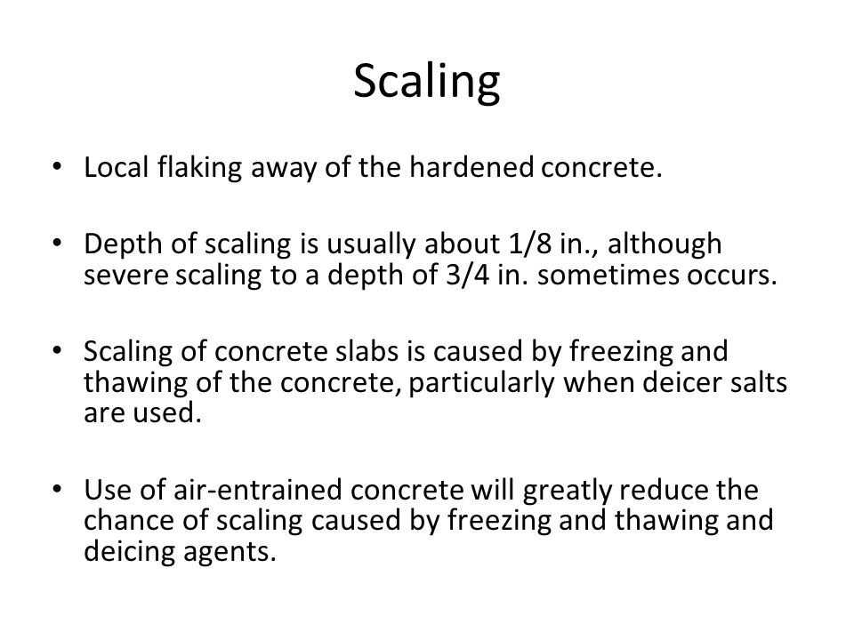 Scaling Local flaking away of the hardened concrete. Depth of scaling is usually about 1/8 in., although severe scaling to a depth of 3/4 in. sometime
