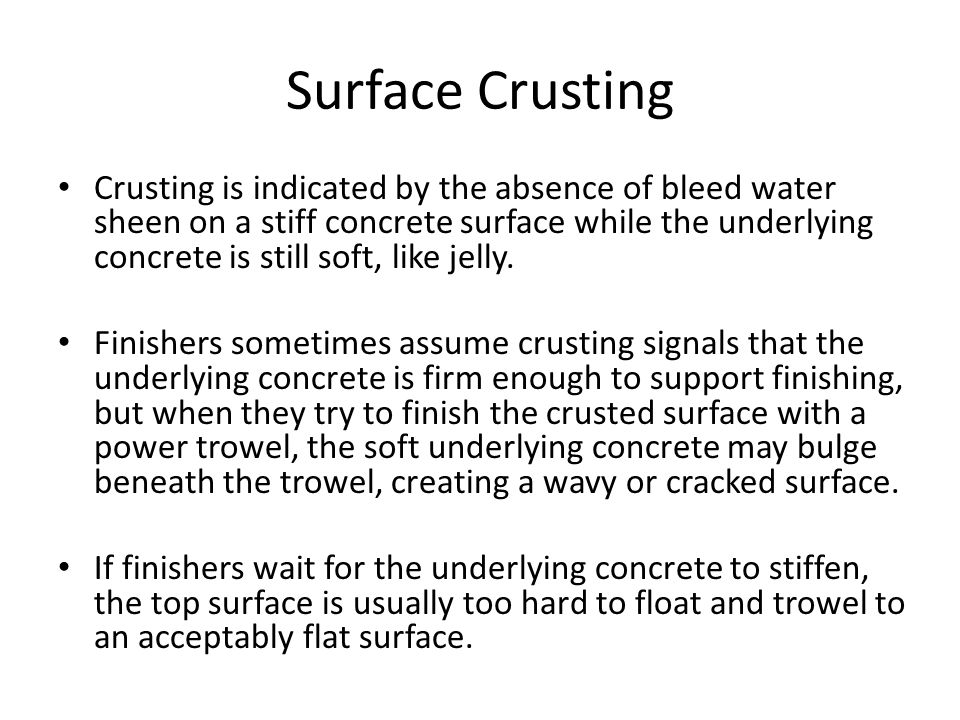 Surface Crusting Crusting is indicated by the absence of bleed water sheen on a stiff concrete surface while the underlying concrete is still soft, like jelly.