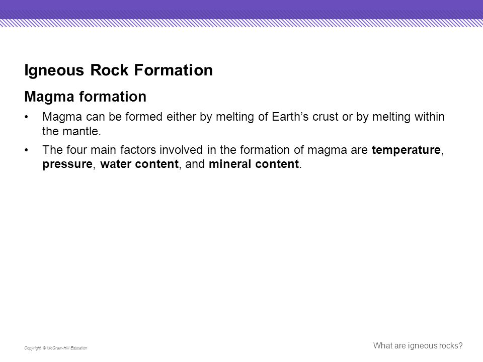 Copyright © McGraw-Hill Education What are igneous rocks? Igneous Rock Formation Magma formation Magma can be formed either by melting of Earth's crus