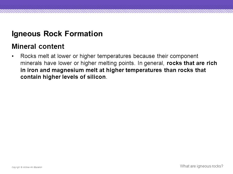 Copyright © McGraw-Hill Education What are igneous rocks? Igneous Rock Formation Mineral content Rocks melt at lower or higher temperatures because th
