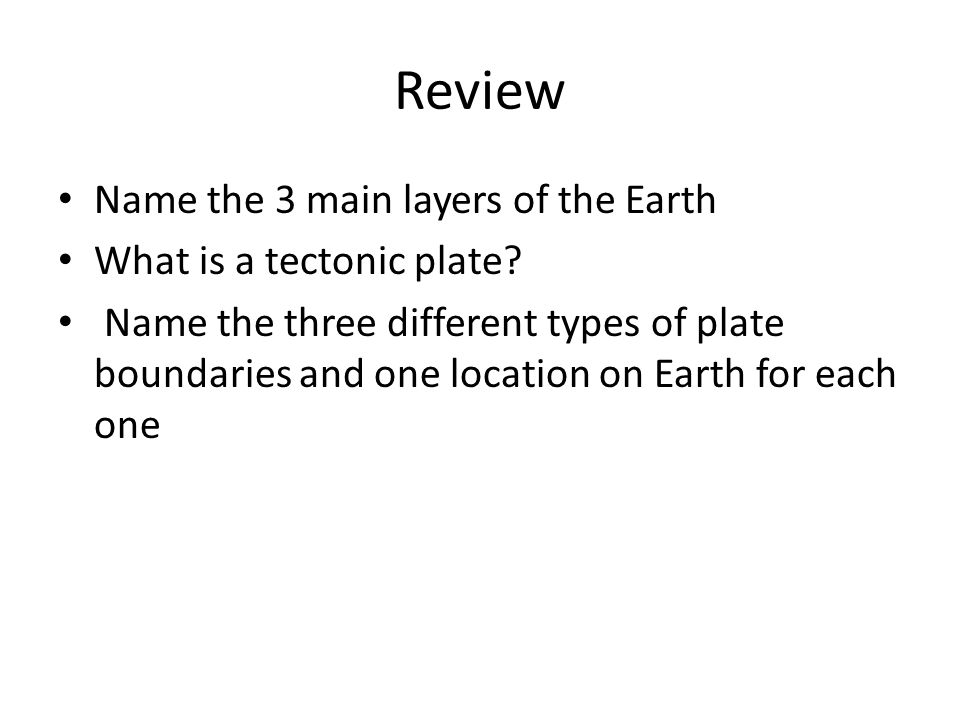Review Name the 3 main layers of the Earth What is a tectonic plate.