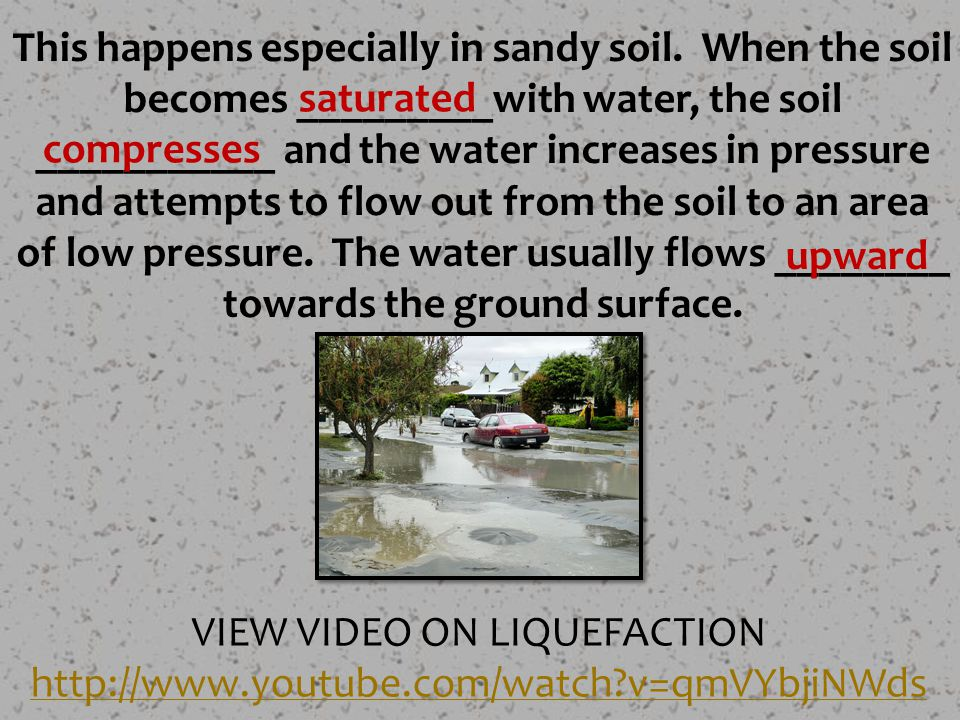 VIEW VIDEO ON LIQUEFACTION http://www.youtube.com/watch?v=qmVYbjiNWds This happens especially in sandy soil. When the soil becomes _________with water