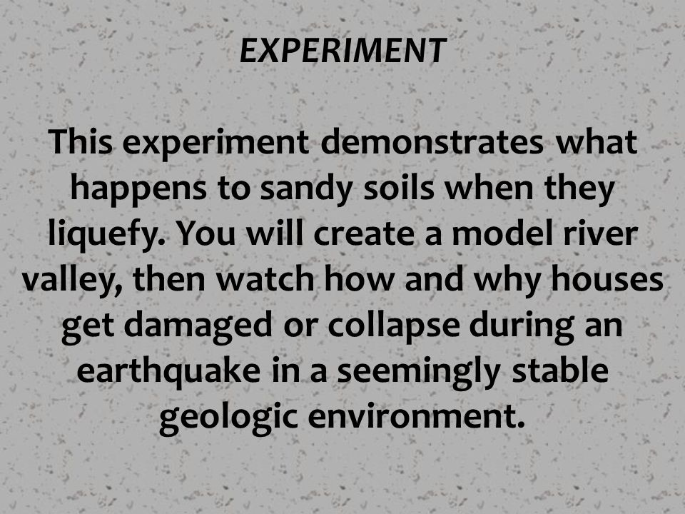 EXPERIMENT This experiment demonstrates what happens to sandy soils when they liquefy. You will create a model river valley, then watch how and why ho