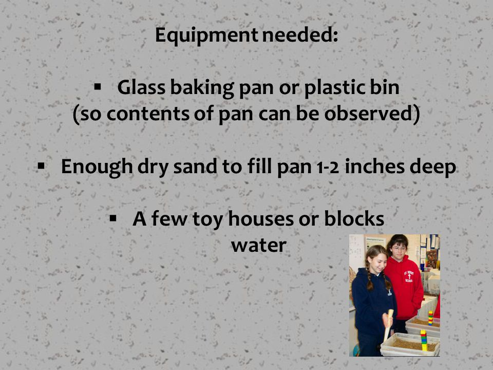 Equipment needed:  Glass baking pan or plastic bin (so contents of pan can be observed)  Enough dry sand to fill pan 1-2 inches deep  A few toy houses or blocks water