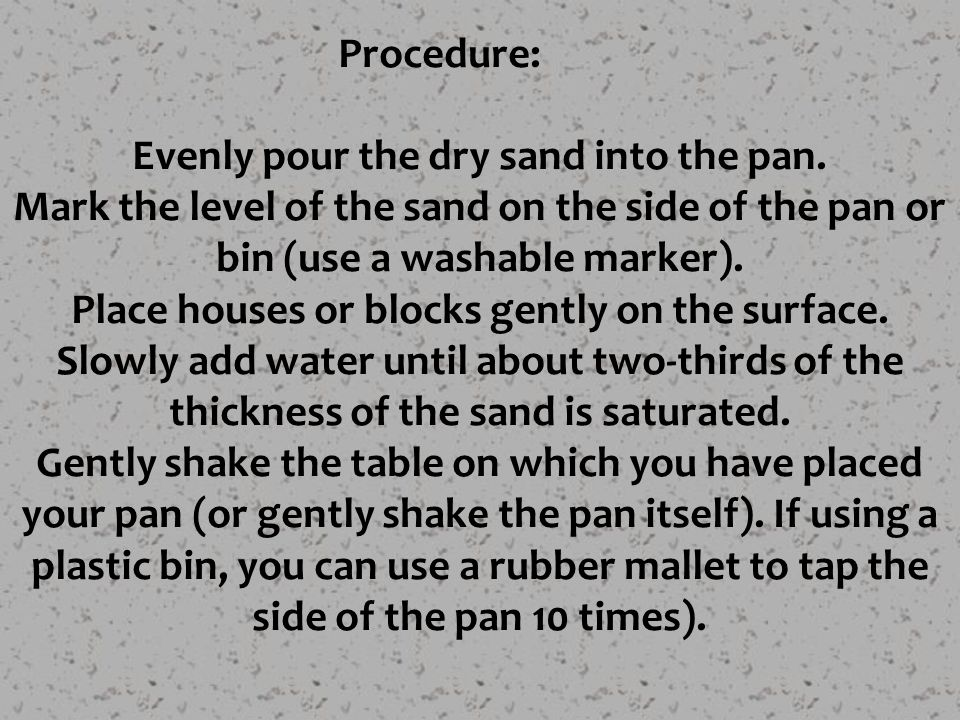 Procedure: Evenly pour the dry sand into the pan. Mark the level of the sand on the side of the pan or bin (use a washable marker). Place houses or bl