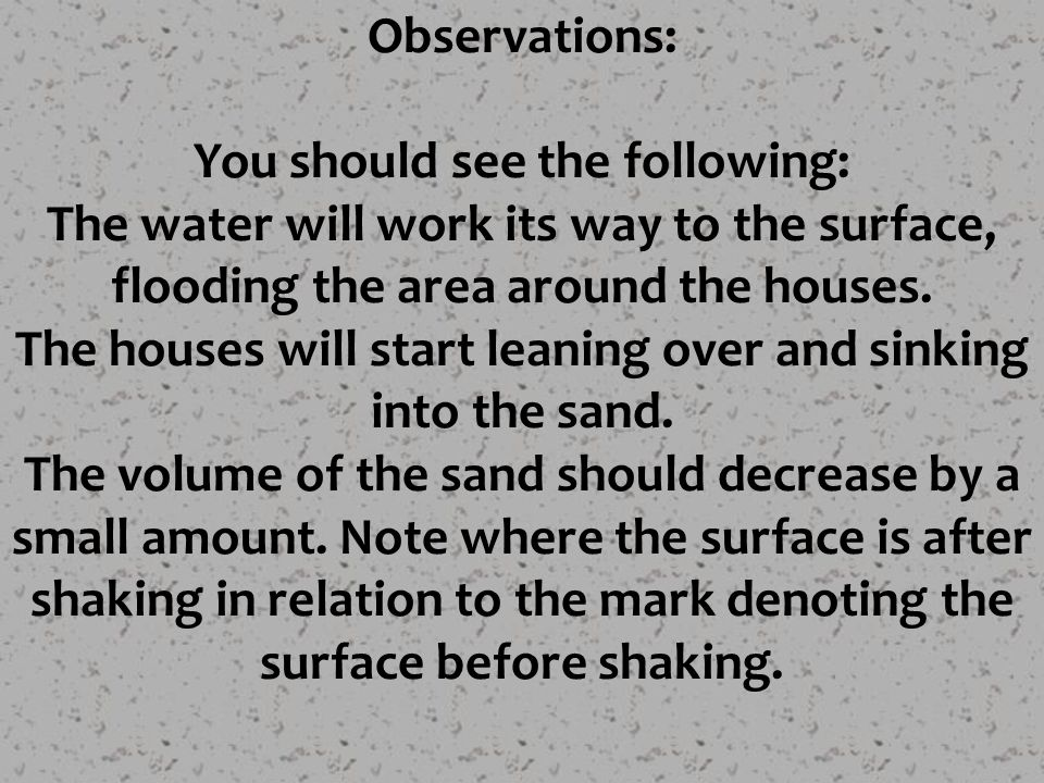 Observations: You should see the following: The water will work its way to the surface, flooding the area around the houses. The houses will start lea