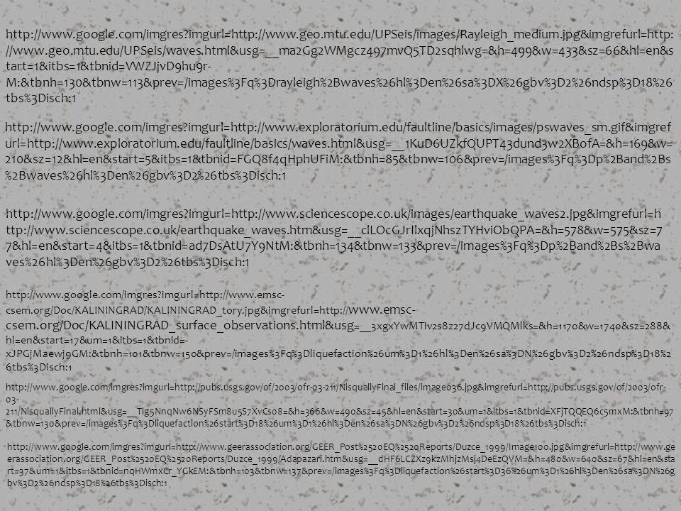 http://www.google.com/imgres imgurl=http://www.geo.mtu.edu/UPSeis/images/Rayleigh_medium.jpg&imgrefurl=http: //www.geo.mtu.edu/UPSeis/waves.html&usg=__ma2Gg2WMgcz497mvQ5TD2sqhlwg=&h=499&w=433&sz=66&hl=en&s tart=1&itbs=1&tbnid=VWZJjvD9hu9r- M:&tbnh=130&tbnw=113&prev=/images%3Fq%3Drayleigh%2Bwaves%26hl%3Den%26sa%3DX%26gbv%3D2%26ndsp%3D18%26 tbs%3Disch:1 http://www.google.com/imgres imgurl=http://www.exploratorium.edu/faultline/basics/images/pswaves_sm.gif&imgref url=http://www.exploratorium.edu/faultline/basics/waves.html&usg=__1KuD6UZkfQUPT43dund3w2XBofA=&h=169&w= 210&sz=12&hl=en&start=5&itbs=1&tbnid=FGQ8f4qHphUFiM:&tbnh=85&tbnw=106&prev=/images%3Fq%3Dp%2Band%2Bs %2Bwaves%26hl%3Den%26gbv%3D2%26tbs%3Disch:1 http://www.google.com/imgres imgurl=http://www.sciencescope.co.uk/images/earthquake_waves2.jpg&imgrefurl=h ttp://www.sciencescope.co.uk/earthquake_waves.htm&usg=__clLOcGJrIlxqjNhszTYHviObQPA=&h=578&w=575&sz=7 7&hl=en&start=4&itbs=1&tbnid=ad7DsAtU7Y9NtM:&tbnh=134&tbnw=133&prev=/images%3Fq%3Dp%2Band%2Bs%2Bwa ves%26hl%3Den%26gbv%3D2%26tbs%3Disch:1 http://www.google.com/imgres imgurl=http://www.emsc- csem.org/Doc/KALININGRAD/KALININGRAD_tory.jpg&imgrefurl=http:// www.emsc- csem.org/Doc/KALININGRAD_surface_observations.html&usg =__3xgxYwMTiv2s8z27dJc9VMQMlks=&h=1170&w=1740&sz=288& hl=en&start=17&um=1&itbs=1&tbnid=- xJPGjMaewj9GM:&tbnh=101&tbnw=150&prev=/images%3Fq%3Dliquefaction%26um%3D1%26hl%3Den%26sa%3DN%26gbv%3D2%26ndsp%3D18%2 6tbs%3Disch:1 http://www.google.com/imgres imgurl=http://pubs.usgs.gov/of/2003/ofr-03-211/NisquallyFinal_files/image036.jpg&imgrefurl=http://pubs.usgs.gov/of/2003/ofr- 03- 211/NisquallyFinal.html&usg=__Tlg5NnqNw6NSyFSm8u5S7XvCs08=&h=366&w=490&sz=45&hl=en&start=30&um=1&itbs=1&tbnid=XFjTQQEQ6c5mxM:&tbnh=97 &tbnw=130&prev=/images%3Fq%3Dliquefaction%26start%3D18%26um%3D1%26hl%3Den%26sa%3DN%26gbv%3D2%26ndsp%3D18%26tbs%3Disch:1 http://www.google.com/imgres imgurl=http://www.geerassociation.org/GEER_Post%2520EQ%2520Reports/Duzce_1999/Image100.jpg&imgr