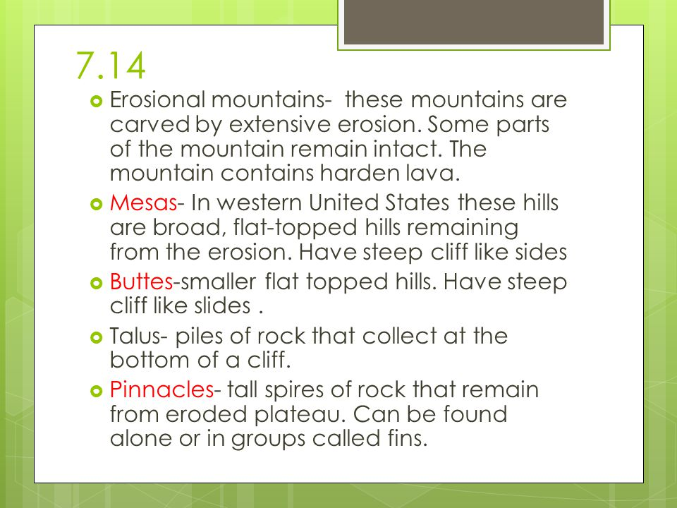 7.14  Erosional mountains- these mountains are carved by extensive erosion. Some parts of the mountain remain intact. The mountain contains harden la