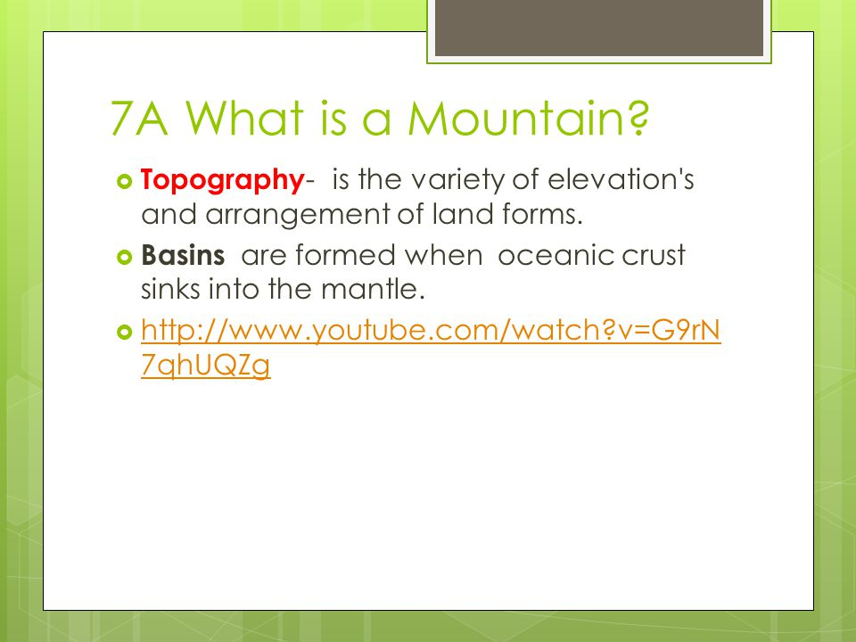 7A What is a Mountain?  Topography - is the variety of elevation's and arrangement of land forms.  Basins are formed when oceanic crust sinks into t