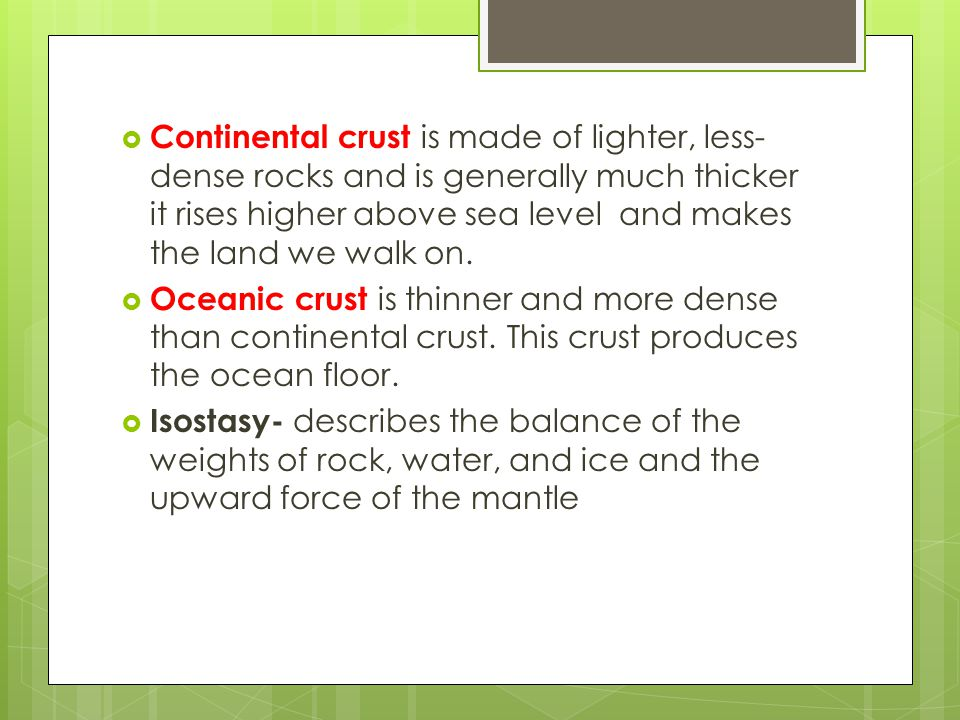  Continental crust is made of lighter, less- dense rocks and is generally much thicker it rises higher above sea level and makes the land we walk on.