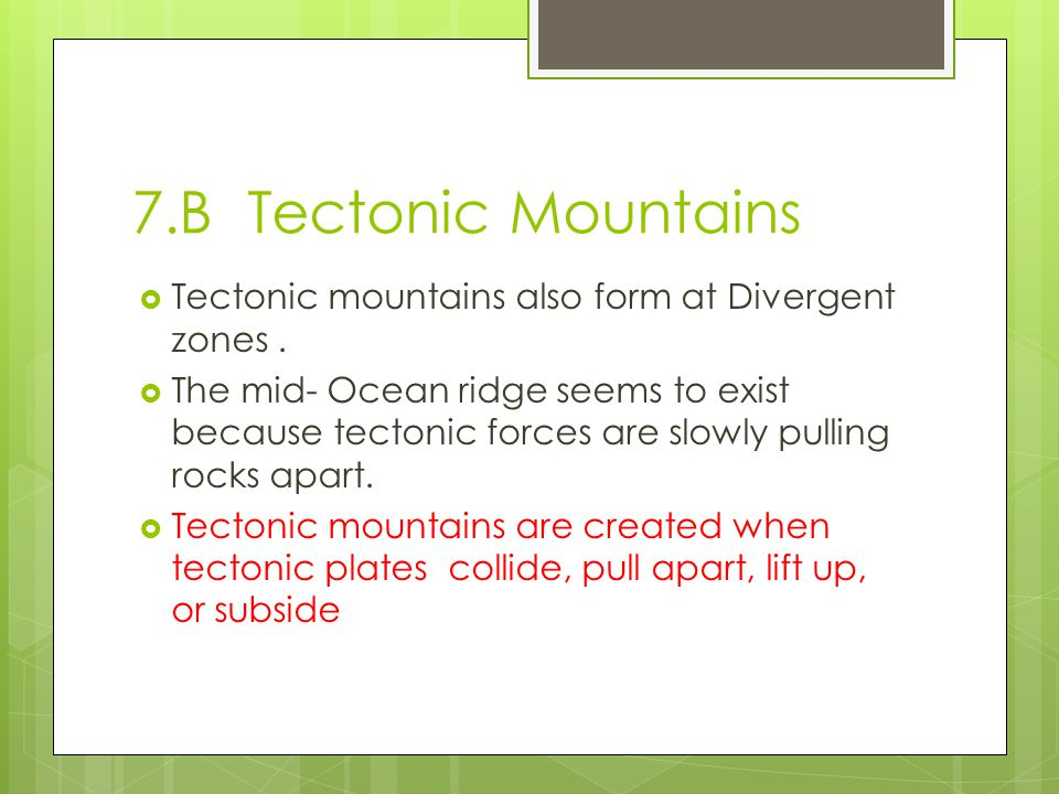 7.B Tectonic Mountains  Tectonic mountains also form at Divergent zones.  The mid- Ocean ridge seems to exist because tectonic forces are slowly pul