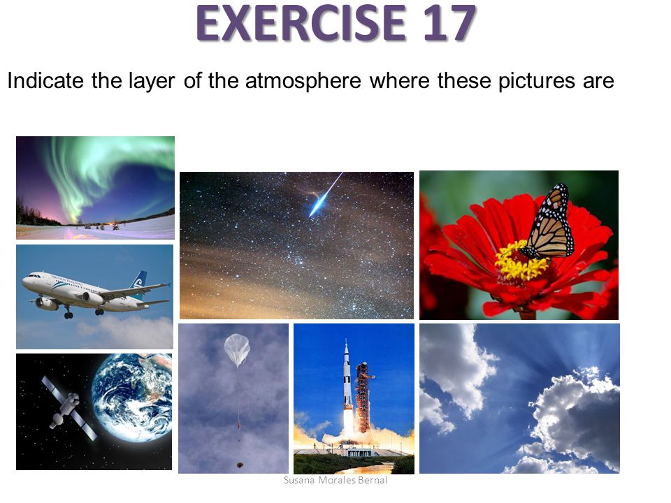 EXERCISE 17 Indicate the layer of the atmosphere where these pictures are Susana Morales Bernal