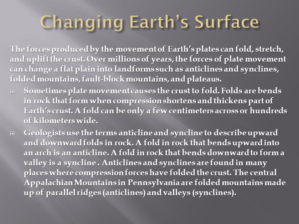 The forces produced by the movement of Earth's plates can fold, stretch, and uplift the crust. Over millions of years, the forces of plate movement ca