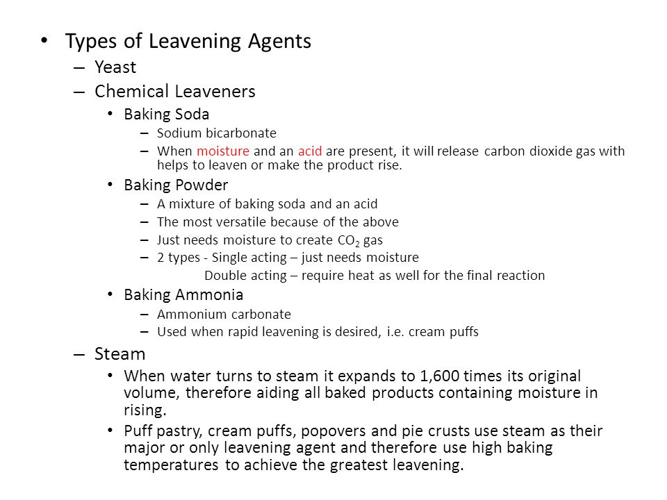 Types of Leavening Agents – Yeast – Chemical Leaveners Baking Soda – Sodium bicarbonate – When moisture and an acid are present, it will release carbon dioxide gas with helps to leaven or make the product rise.