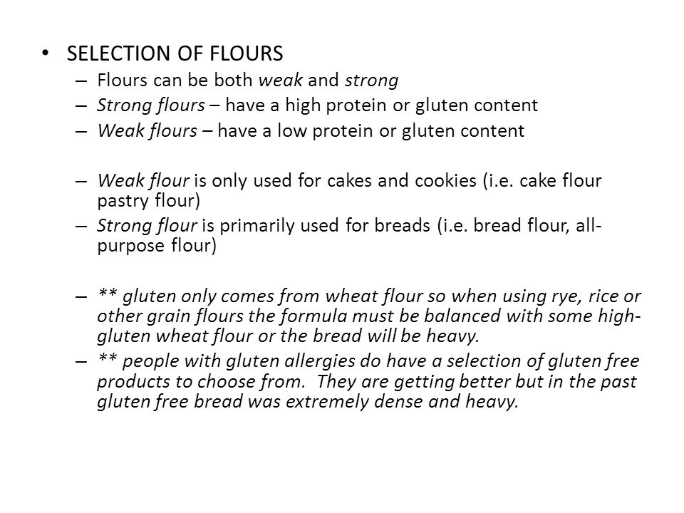 SELECTION OF FLOURS – Flours can be both weak and strong – Strong flours – have a high protein or gluten content – Weak flours – have a low protein or gluten content – Weak flour is only used for cakes and cookies (i.e.