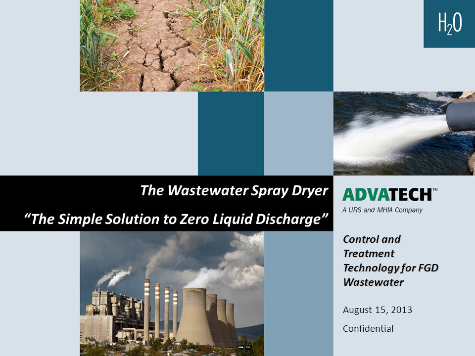 "Control and Treatment Technology for FGD Wastewater August 15, 2013 Confidential The Wastewater Spray Dryer ""The Simple Solution to Zero Liquid Discha"