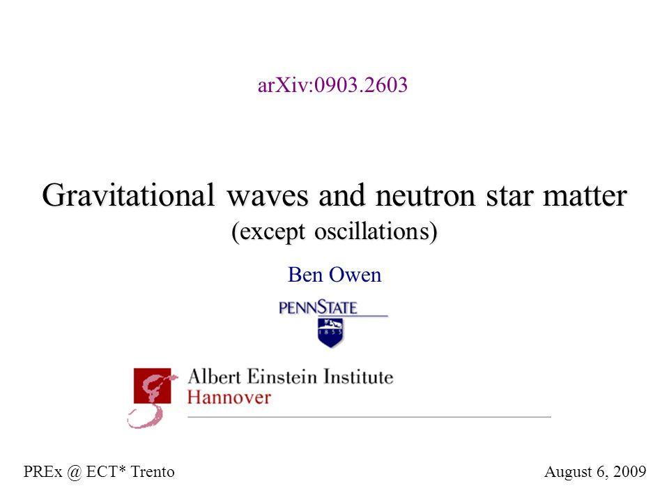 Gravitational waves and neutron star matter (except oscillations) Ben Owen August 6, 2009PREx @ ECT* Trento arXiv:0903.2603