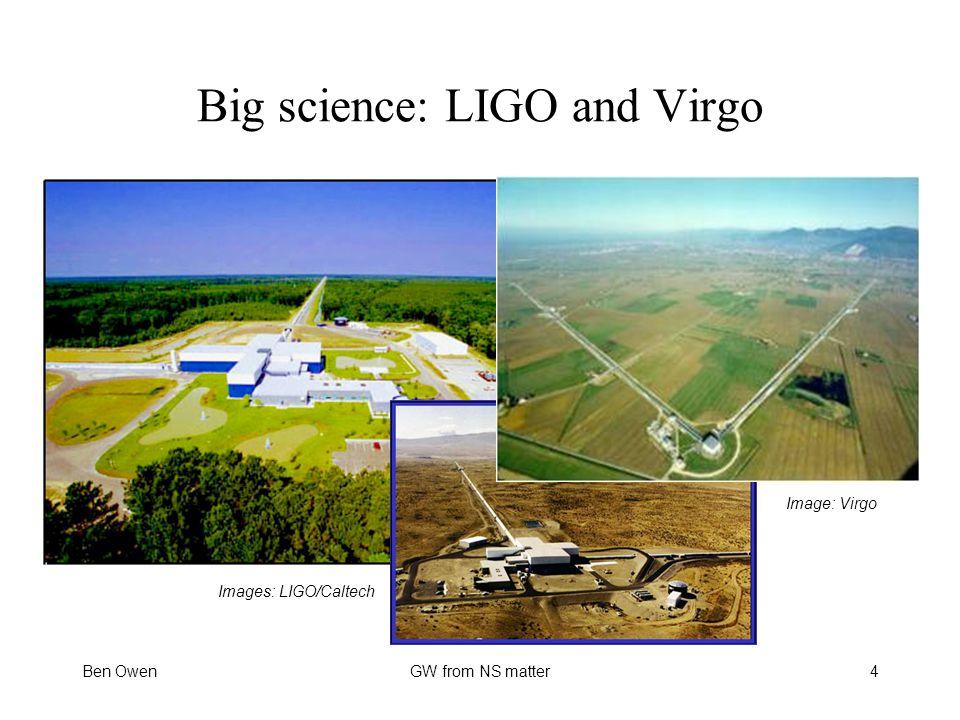 Ben OwenGW from NS matter Big science: LIGO and Virgo Images: LIGO/Caltech 4 Image: Virgo