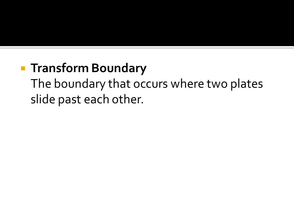  Transform Boundary The boundary that occurs where two plates slide past each other.