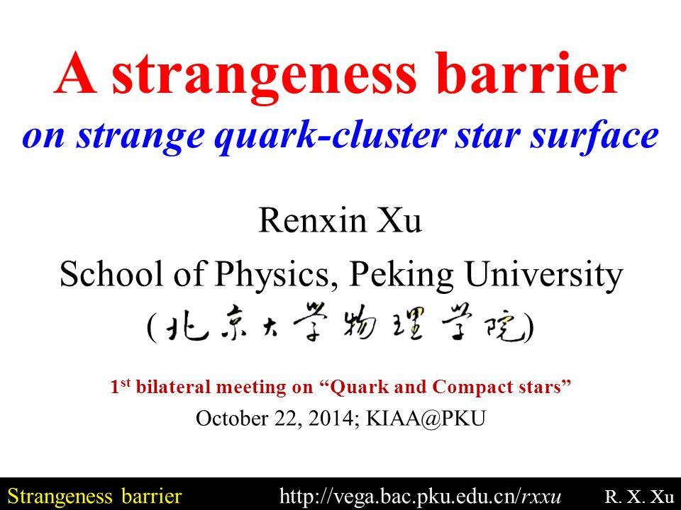 "Strangeness barrierhttp://vega.bac.pku.edu.cn/rxxu R. X. Xu Renxin Xu School of Physics, Peking University ( ) 1 st bilateral meeting on ""Quark and Co"