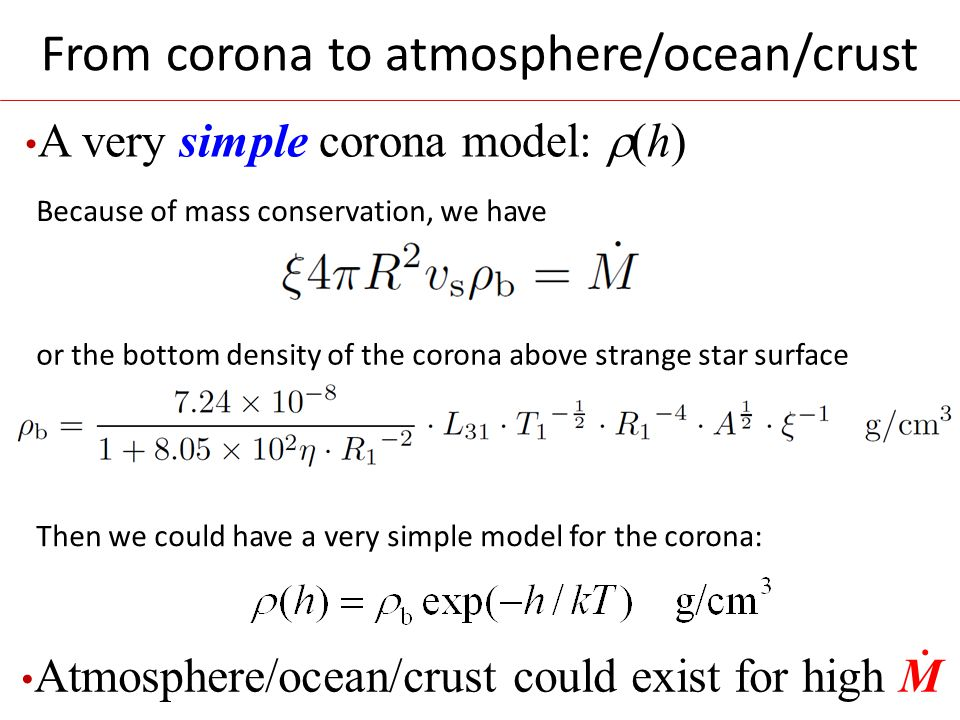 From corona to atmosphere/ocean/crust A very simple corona model:  (h) Because of mass conservation, we have or the bottom density of the corona above strange star surface Then we could have a very simple model for the corona: Atmosphere/ocean/crust could exist for high M.