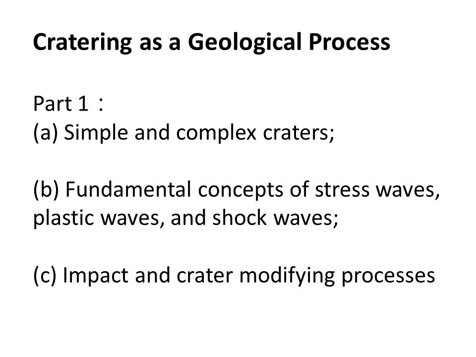 Cratering as a Geological Process Part 1 : (a) Simple and complex craters; (b) Fundamental concepts of stress waves, plastic waves, and shock waves; (c) Impact and crater modifying processes