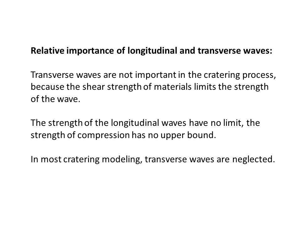 Relative importance of longitudinal and transverse waves: Transverse waves are not important in the cratering process, because the shear strength of materials limits the strength of the wave.
