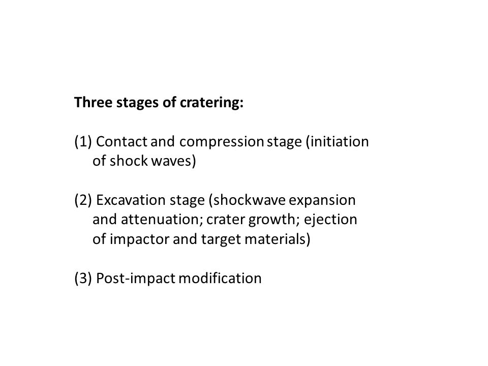 Three stages of cratering: (1) Contact and compression stage (initiation of shock waves) (2) Excavation stage (shockwave expansion and attenuation; crater growth; ejection of impactor and target materials) (3) Post-impact modification