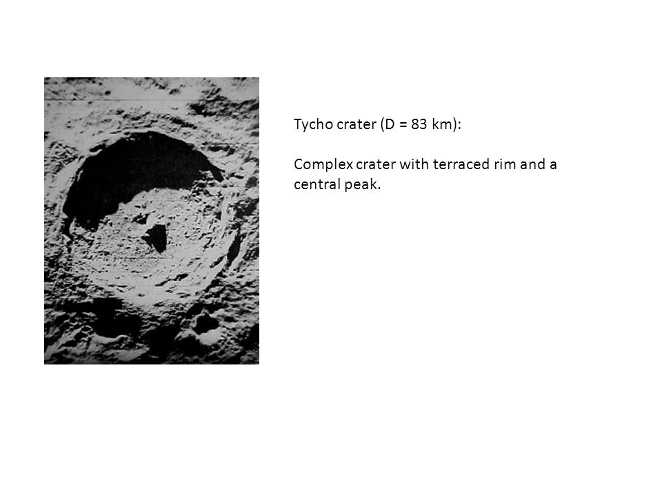 Tycho crater (D = 83 km): Complex crater with terraced rim and a central peak.