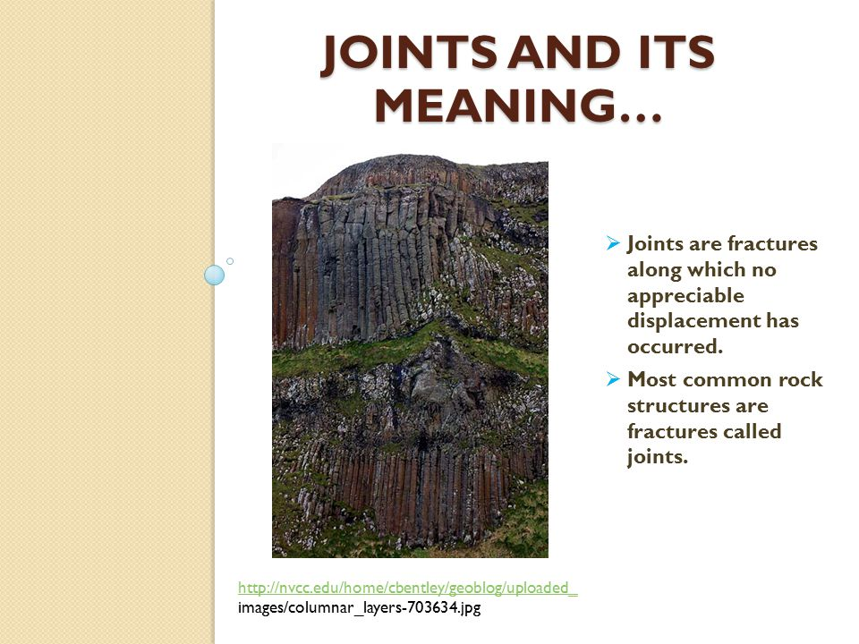 Joints continued… Parallel group joints http://www.depauw.edu/acad/geoscienc es/fsoster/W2.jpg  Although some joints occur in roughly parallel groups.