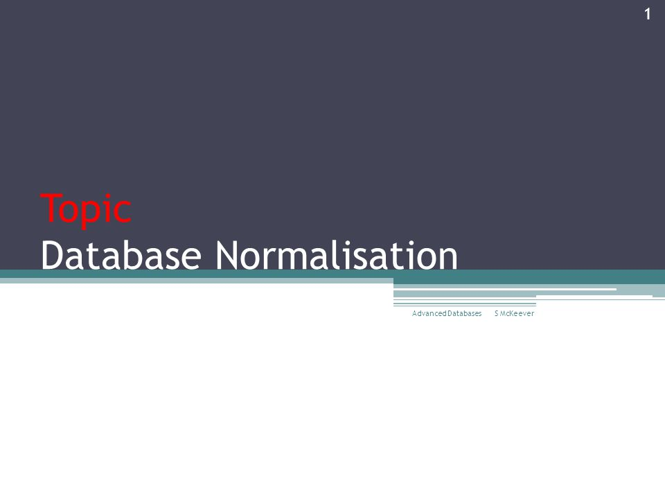 Topic Database Normalisation S McKeever Advanced Databases 1