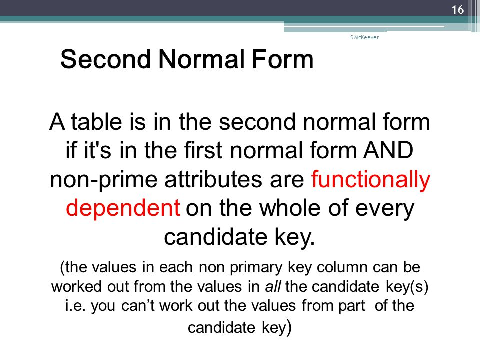 S McKeever 16 Second Normal Form A table is in the second normal form if it s in the first normal form AND non-prime attributes are functionally dependent on the whole of every candidate key.