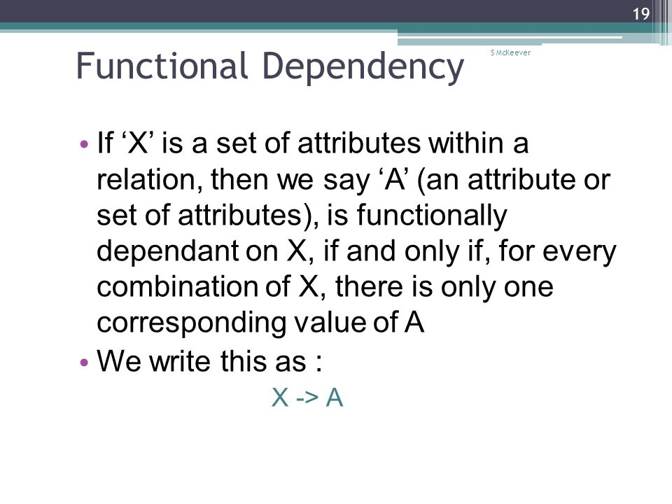 S McKeever 19 Functional Dependency If 'X' is a set of attributes within a relation, then we say 'A' (an attribute or set of attributes), is functionally dependant on X, if and only if, for every combination of X, there is only one corresponding value of A We write this as : X -> A