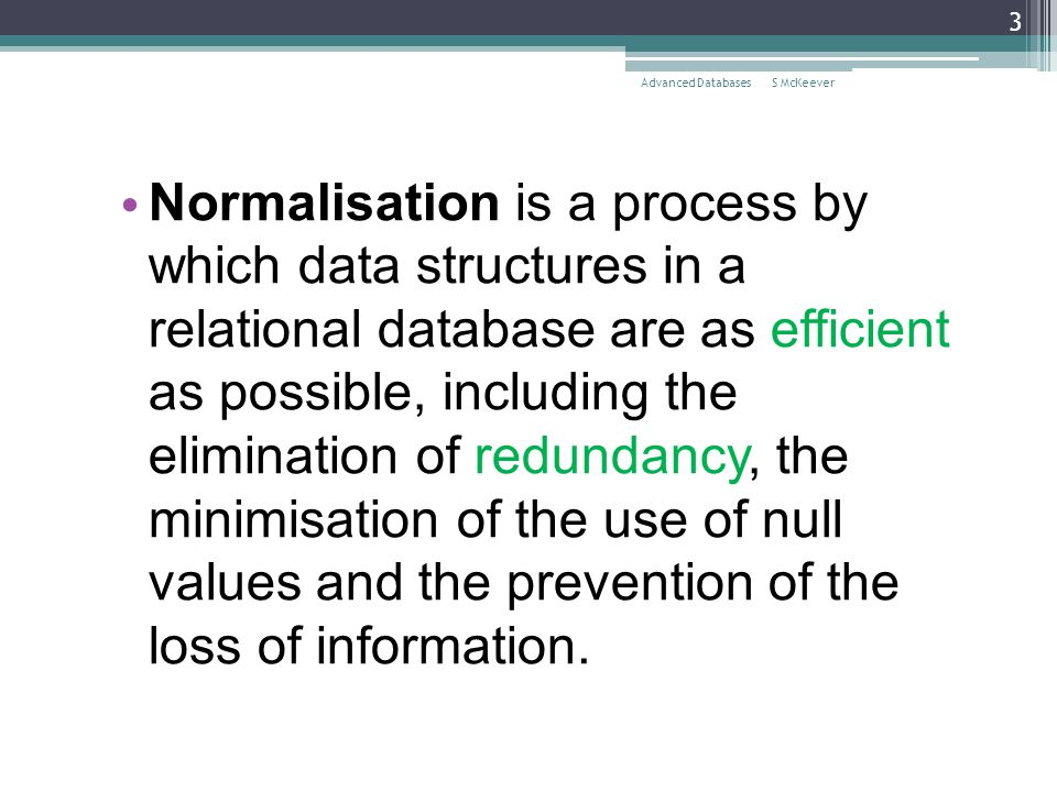 S McKeeverAdvanced Databases 3 Normalisation is a process by which data structures in a relational database are as efficient as possible, including th