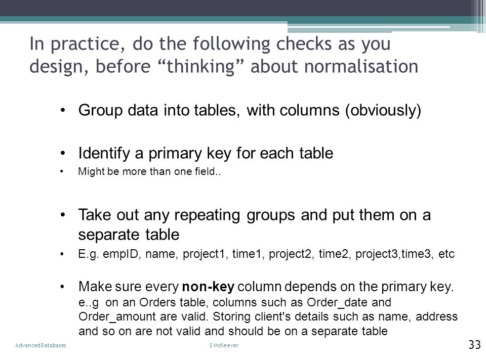 "In practice, do the following checks as you design, before ""thinking"" about normalisation S McKeeverAdvanced Databases 33 Group data into tables, with"