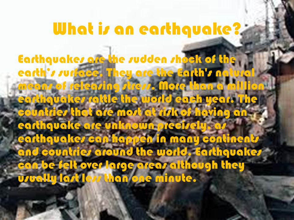 What is an earthquake. Earthquakes are the sudden shock of the earth's surface.