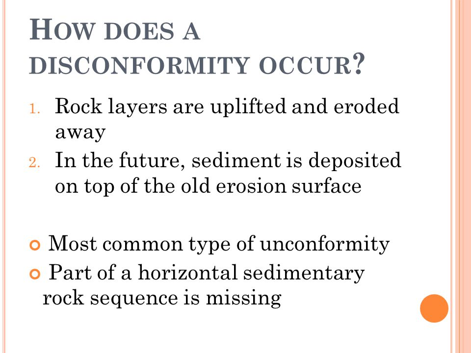 H OW DOES A DISCONFORMITY OCCUR ? 1. Rock layers are uplifted and eroded away 2. In the future, sediment is deposited on top of the old erosion surfac