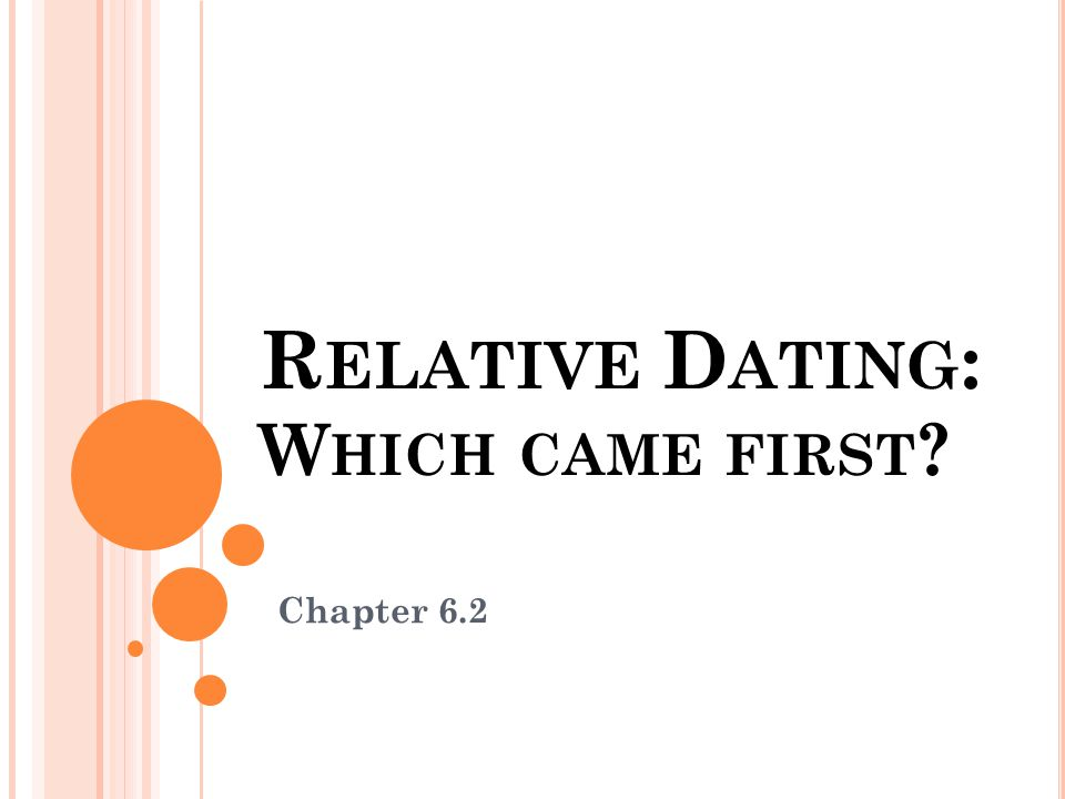 R ELATIVE D ATING : W HICH CAME FIRST ? Chapter 6.2