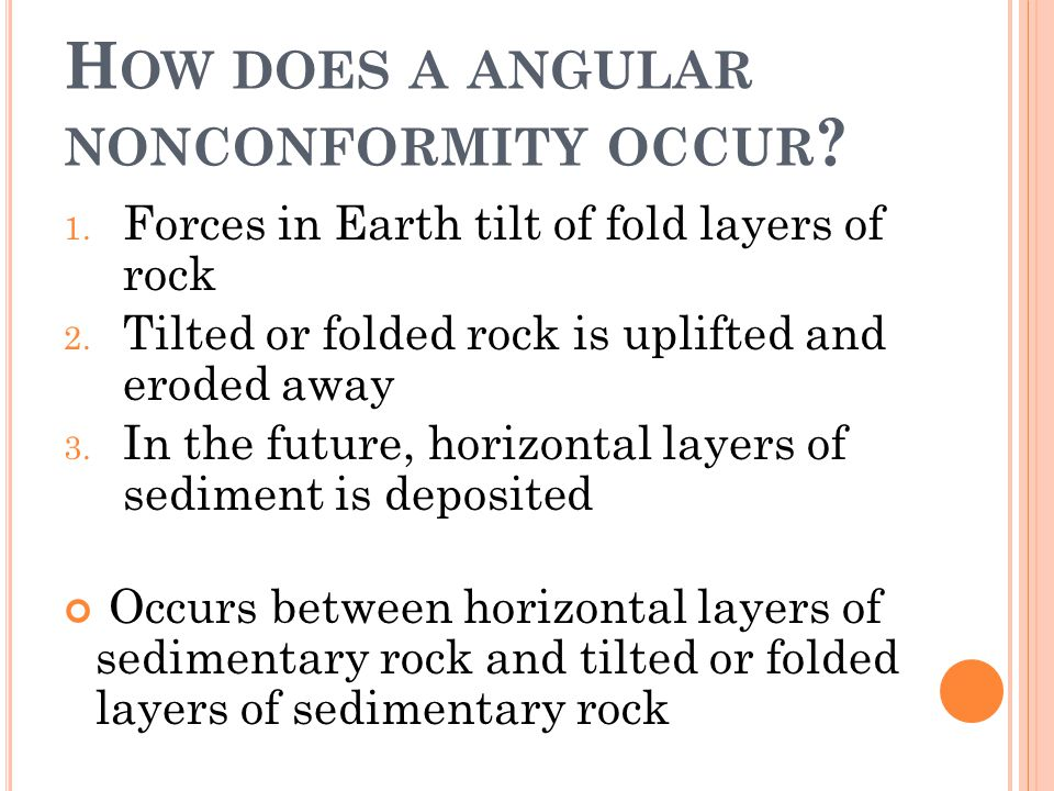 H OW DOES A ANGULAR NONCONFORMITY OCCUR ? 1. Forces in Earth tilt of fold layers of rock 2. Tilted or folded rock is uplifted and eroded away 3. In th