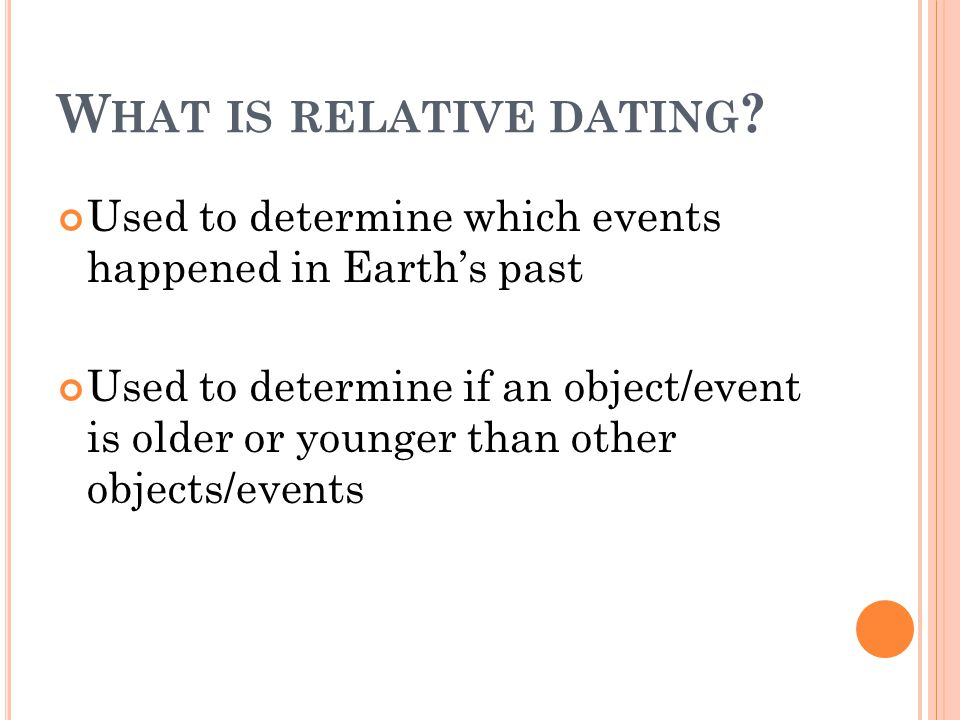 W HAT IS RELATIVE DATING ? Used to determine which events happened in Earth's past Used to determine if an object/event is older or younger than other