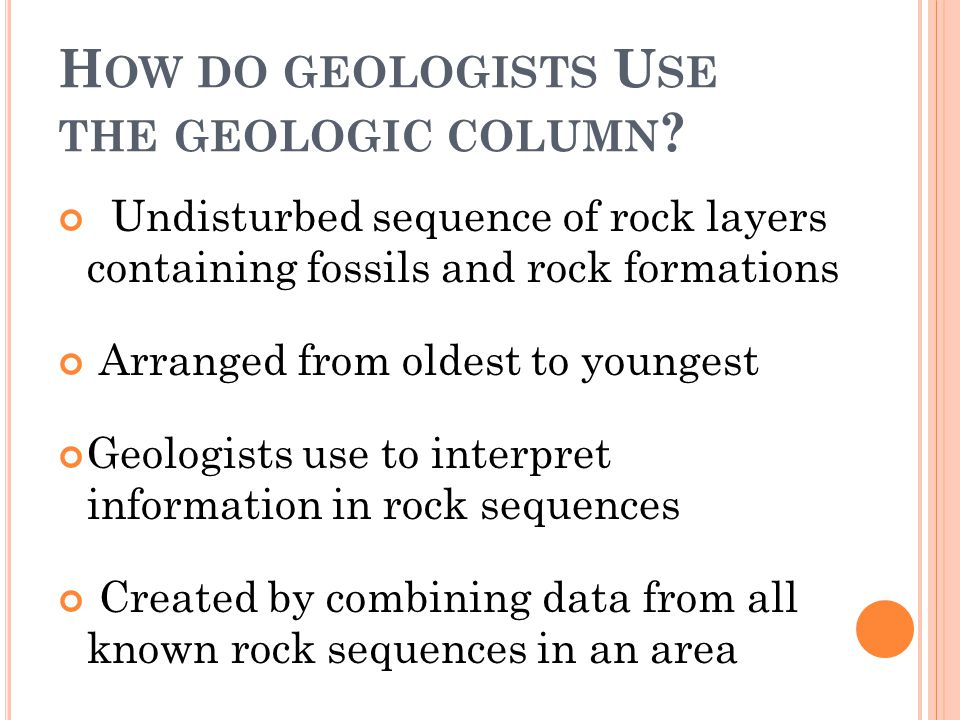 H OW DO GEOLOGISTS U SE THE GEOLOGIC COLUMN ? Undisturbed sequence of rock layers containing fossils and rock formations Arranged from oldest to young
