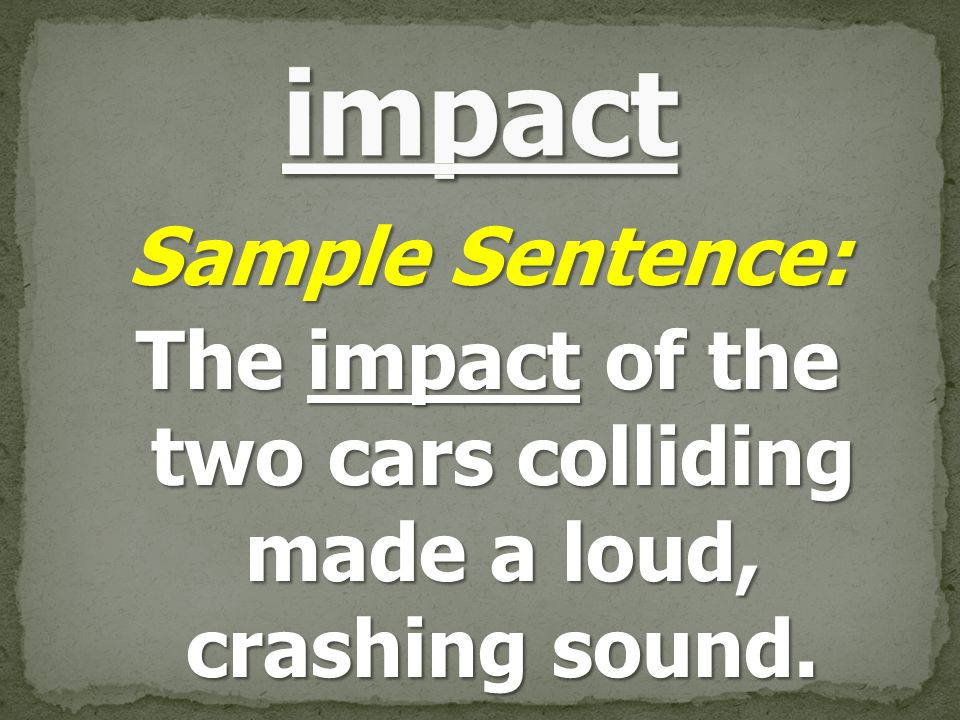 Sample Sentence: The impact of the two cars colliding made a loud, crashing sound.