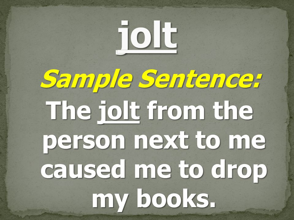 Sample Sentence: The jolt from the person next to me caused me to drop my books.
