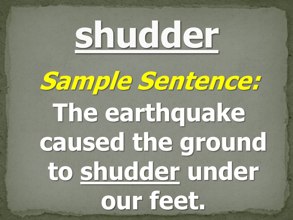 Sample Sentence: The earthquake caused the ground to shudder under our feet.