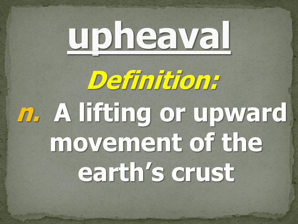 Definition: n. A lifting or upward movement of the earth's crust