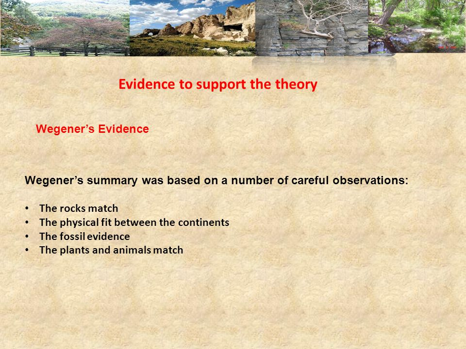 Evidence to support the theory Wegener's Evidence Wegener's summary was based on a number of careful observations: The rocks match The physical fit between the continents The fossil evidence The plants and animals match