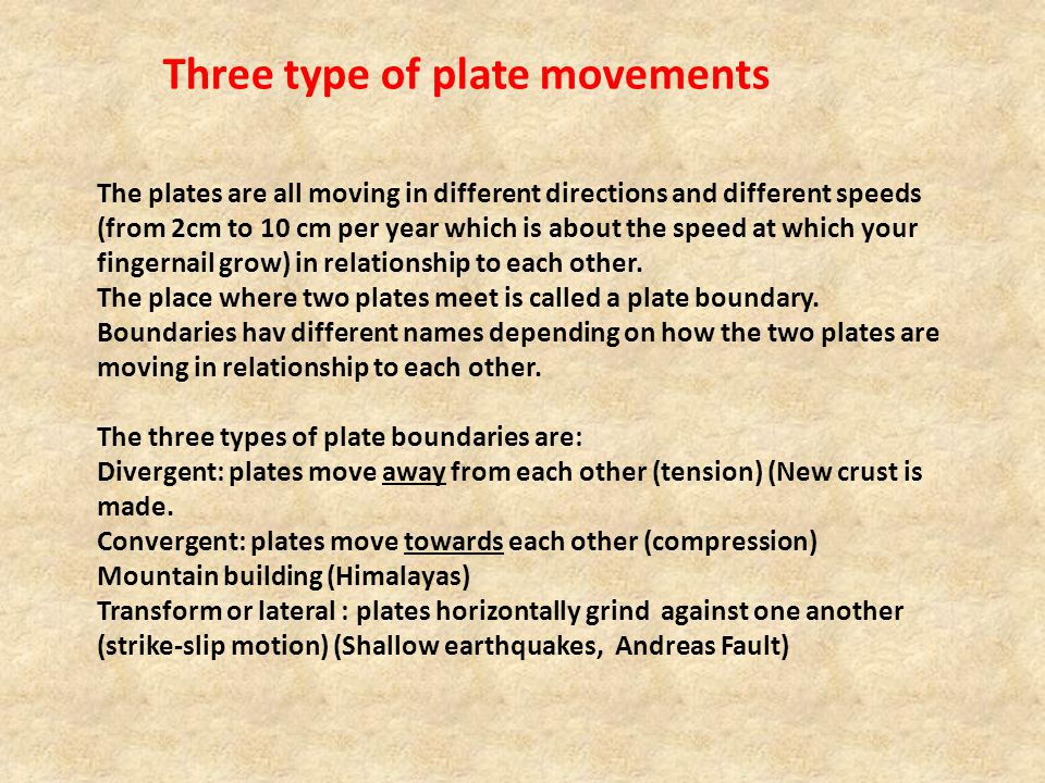 Three type of plate movements The plates are all moving in different directions and different speeds (from 2cm to 10 cm per year which is about the speed at which your fingernail grow) in relationship to each other.