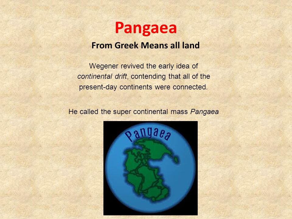Pangaea From Greek Means all land He called the super continental mass Pangaea Wegener revived the early idea of continental drift, contending that all of the present-day continents were connected.